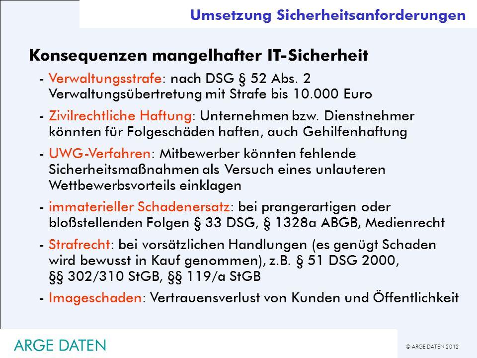 © ARGE DATEN 2012 ARGE DATEN Umsetzung Sicherheitsanforderungen Konsequenzen mangelhafter IT-Sicherheit -Verwaltungsstrafe: nach DSG § 52 Abs. 2 Verwa