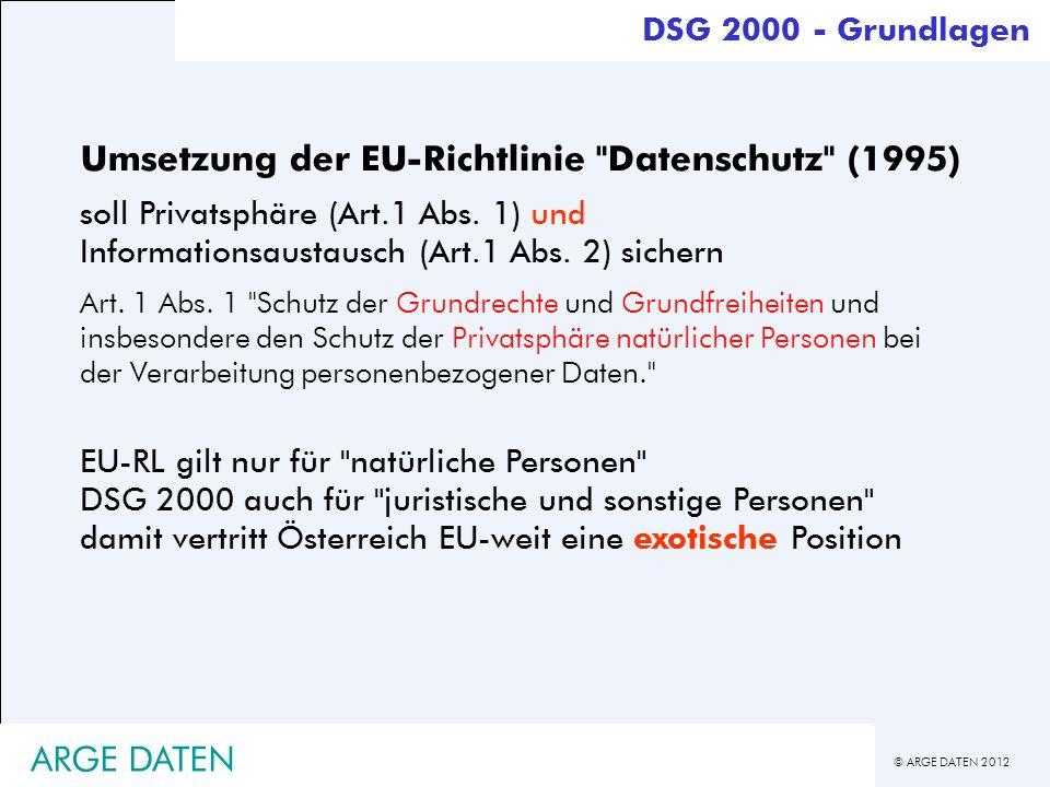 © ARGE DATEN 2012 ARGE DATEN DSG 2000 - Grundrecht Einschränkungen des Verbots ist möglich: - mit der Zustimmung des Betroffenen - zur Vollziehung von Gesetzen (Behörden) - zur Wahrung überwiegender Interessen Auftraggeber/Dritter - bei allgemeiner Verfügbarkeit von Daten - bei lebenswichtigen Interessen des Betroffenen DSG 2000 § 1 (Verfassungsbestimmung) : jede Verwendung persönlicher Daten ist verboten umfassender Geheimhaltungsanspruch Europarechtliche Grundlage (Art.