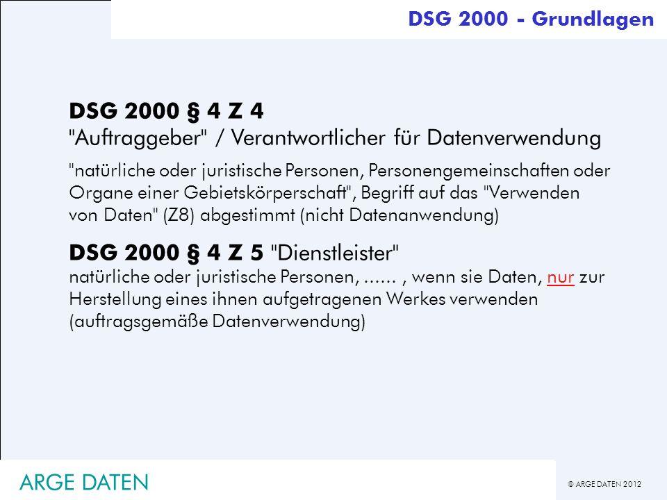 © ARGE DATEN 2012 ARGE DATEN DSG 2000 - Grundlagen DSG 2000 § 4 Z 6 Datei strukturierte Sammlung von Daten, die nach mindestens einem [personenbezogenen, Anm.] Suchkriterium zugänglich sind DSG 2000 § 4 Z 7,,Datenanwendung die Summe der in ihrem Ablauf logisch verbundenen Verwendungsschritte...