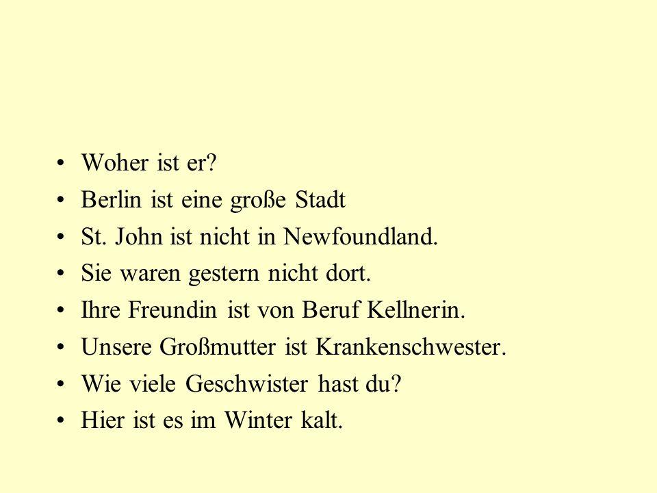Woher ist er? Berlin ist eine große Stadt St. John ist nicht in Newfoundland. Sie waren gestern nicht dort. Ihre Freundin ist von Beruf Kellnerin. Uns