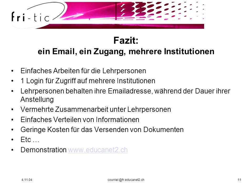 4.11.04courriel @fr.educanet2.ch11 Fazit: ein Email, ein Zugang, mehrere Institutionen Einfaches Arbeiten für die Lehrpersonen 1 Login für Zugriff auf