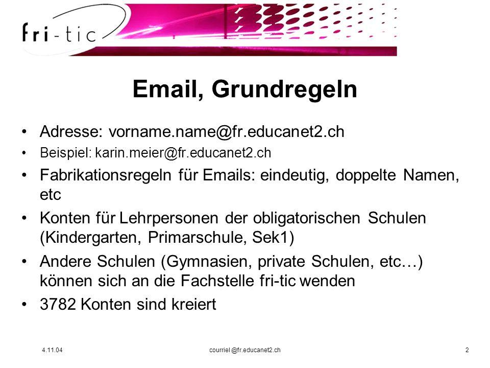 4.11.04courriel @fr.educanet2.ch2 Email, Grundregeln Adresse: vorname.name@fr.educanet2.ch Beispiel: karin.meier@fr.educanet2.ch Fabrikationsregeln fü