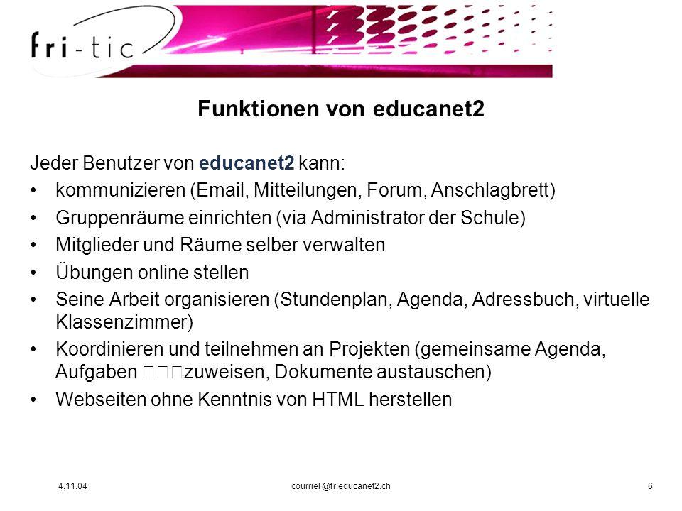 4.11.04courriel @fr.educanet2.ch6 Funktionen von educanet2 Jeder Benutzer von educanet2 kann: kommunizieren (Email, Mitteilungen, Forum, Anschlagbrett