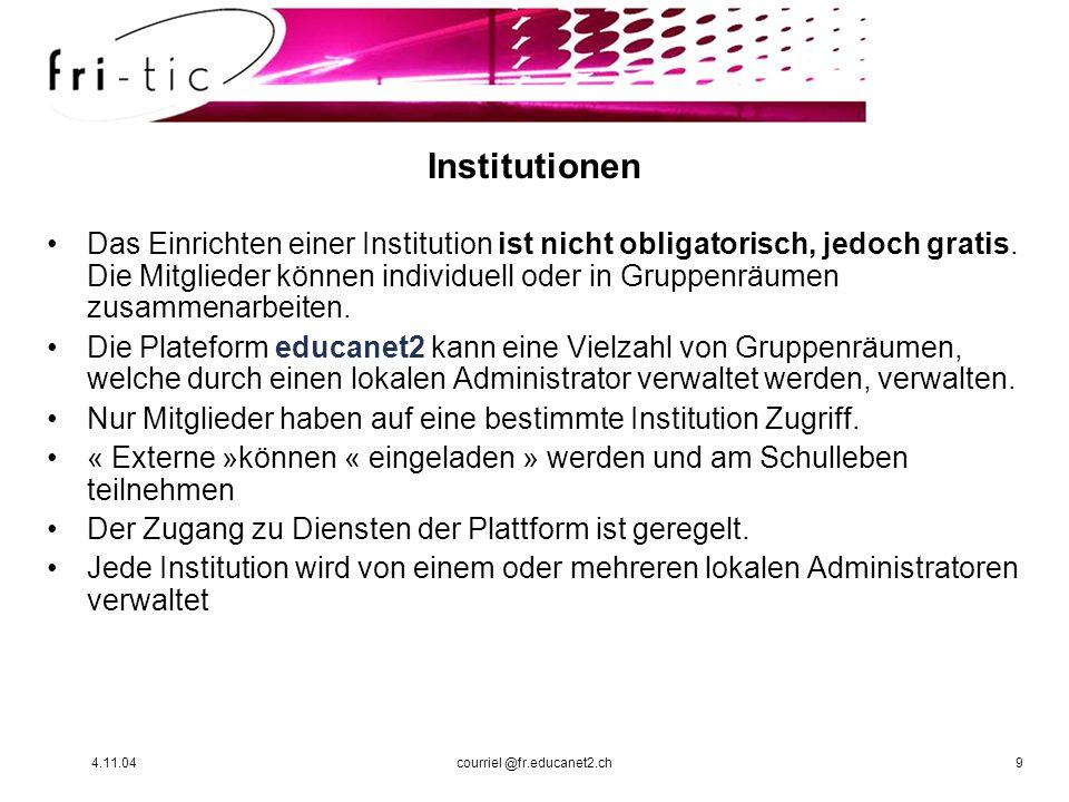 4.11.04courriel @fr.educanet2.ch9 Institutionen Das Einrichten einer Institution ist nicht obligatorisch, jedoch gratis. Die Mitglieder können individ