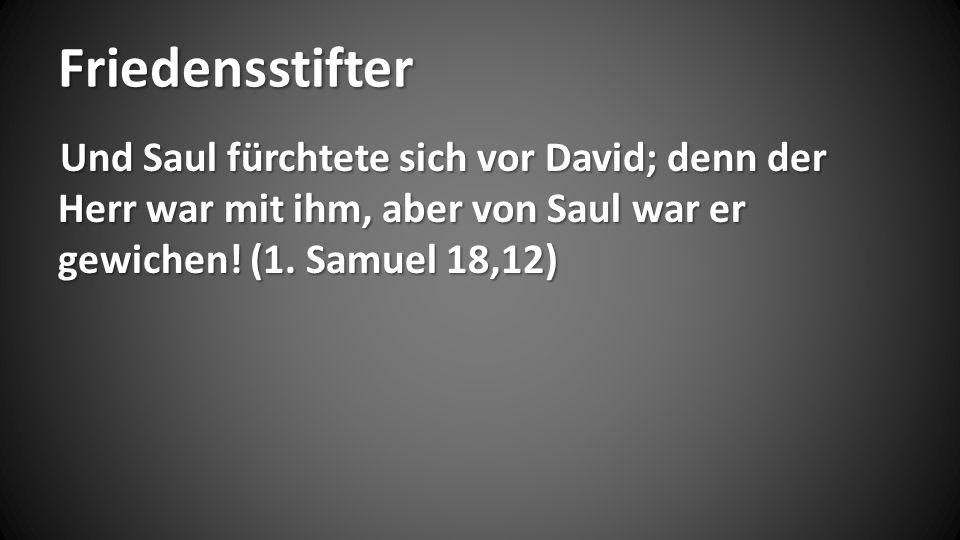 Friedensstifter Und Saul fürchtete sich vor David; denn der Herr war mit ihm, aber von Saul war er gewichen! (1. Samuel 18,12)