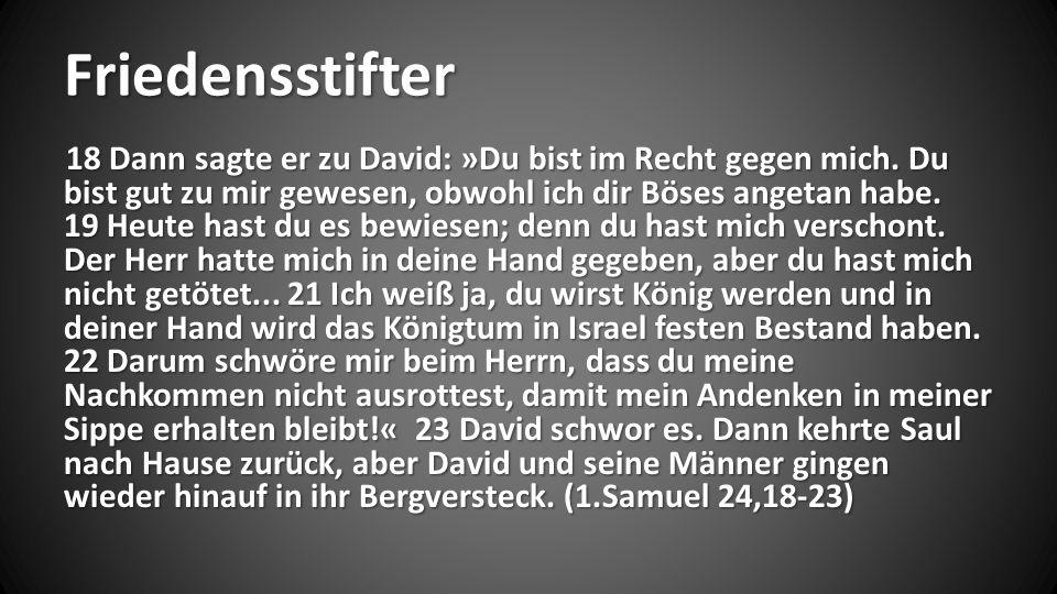 Friedensstifter 18 Dann sagte er zu David: »Du bist im Recht gegen mich. Du bist gut zu mir gewesen, obwohl ich dir Böses angetan habe. 19 Heute hast