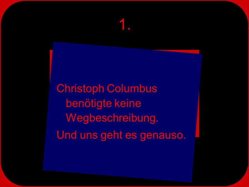 1. Christoph Columbus benötigte keine Wegbeschreibung. Und uns geht es genauso.