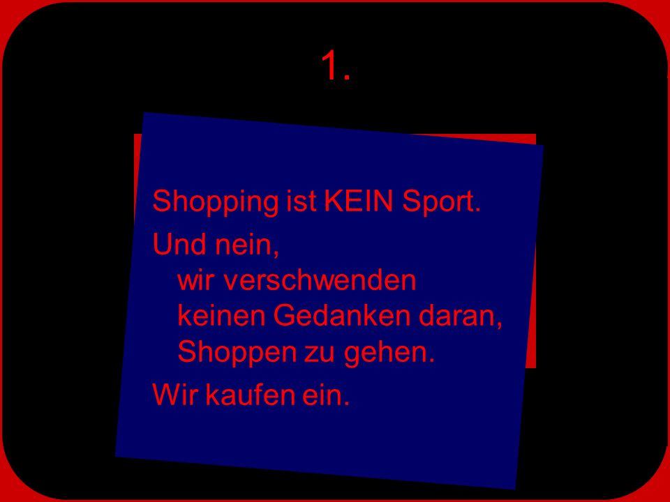 1. Shopping ist KEIN Sport. Und nein, wir verschwenden keinen Gedanken daran, Shoppen zu gehen.