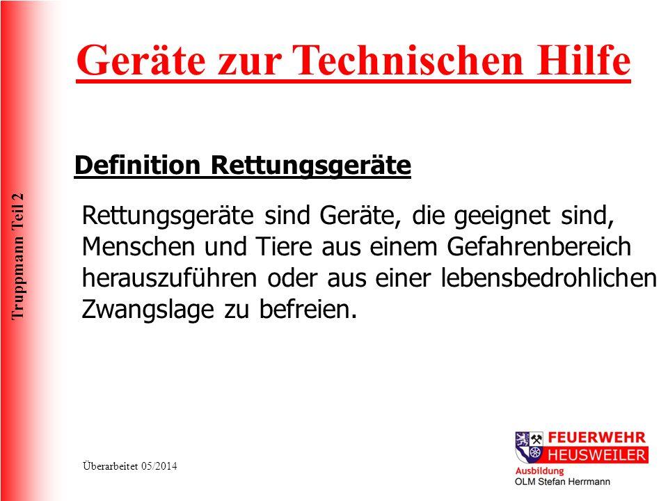 Truppmann Teil 2 Überarbeitet 05/2014 Geräte zur Technischen Hilfe Rettungsgeräte sind Geräte, die geeignet sind, Menschen und Tiere aus einem Gefahre