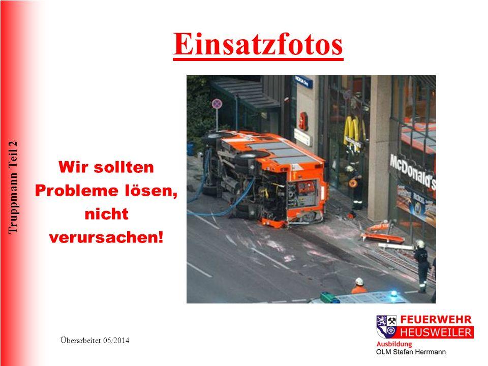Truppmann Teil 2 Überarbeitet 05/2014 Einsatzfotos Wir sollten Probleme lösen, nicht verursachen!