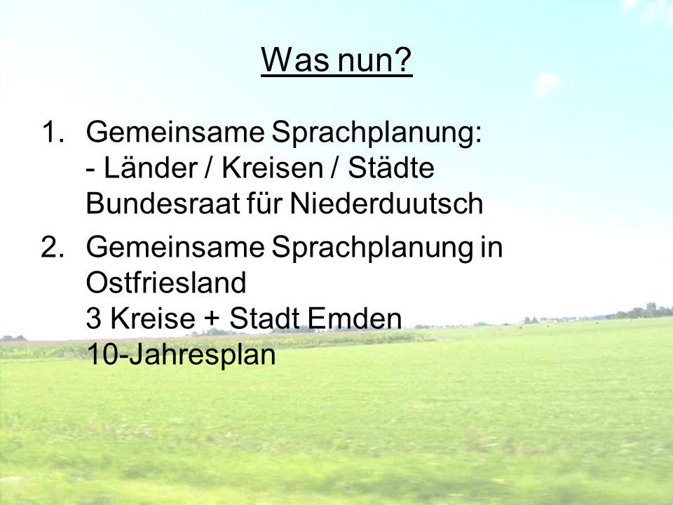 Was nun? 1.Gemeinsame Sprachplanung: - Länder / Kreisen / Städte Bundesraat für Niederduutsch 2.Gemeinsame Sprachplanung in Ostfriesland 3 Kreise + St