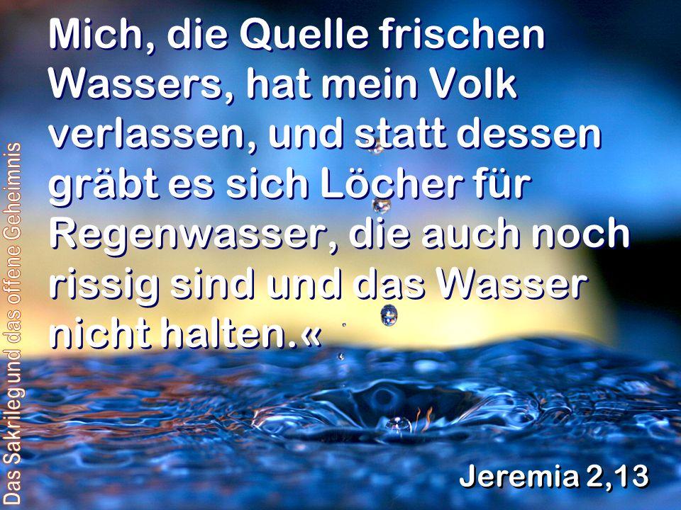 Mich, die Quelle frischen Wassers, hat mein Volk verlassen, und statt dessen gräbt es sich Löcher für Regenwasser, die auch noch rissig sind und das Wasser nicht halten.« Jeremia 2,13