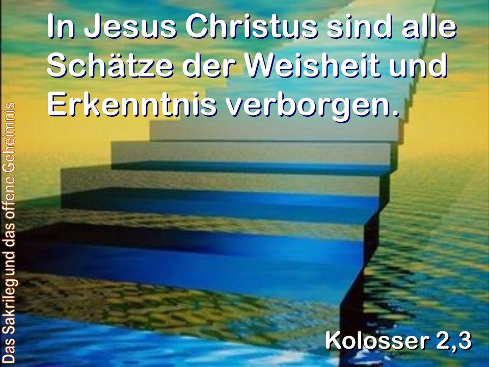 In Jesus Christus sind alle Schätze der Weisheit und Erkenntnis verborgen. Kolosser 2,3