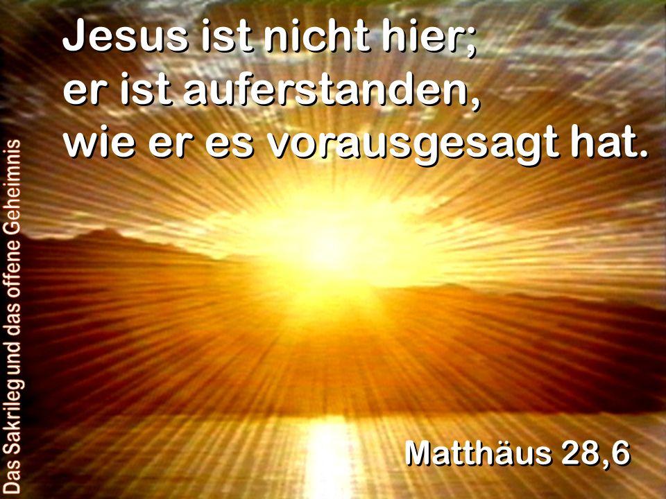 Jesus ist nicht hier; er ist auferstanden, wie er es vorausgesagt hat. Matthäus 28,6