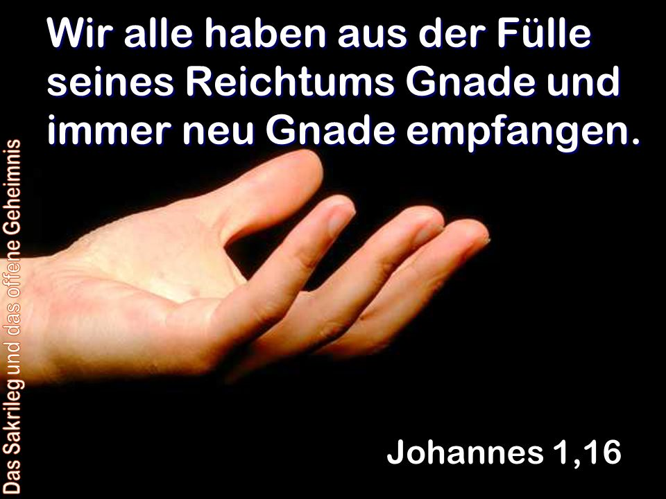 Wir alle haben aus der Fülle seines Reichtums Gnade und immer neu Gnade empfangen. Johannes 1,16