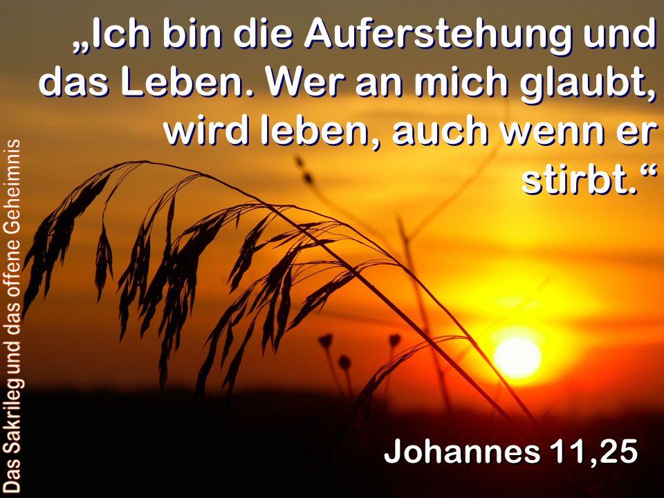 Ich bin die Auferstehung und das Leben.Wer an mich glaubt, wird leben, auch wenn er stirbt.
