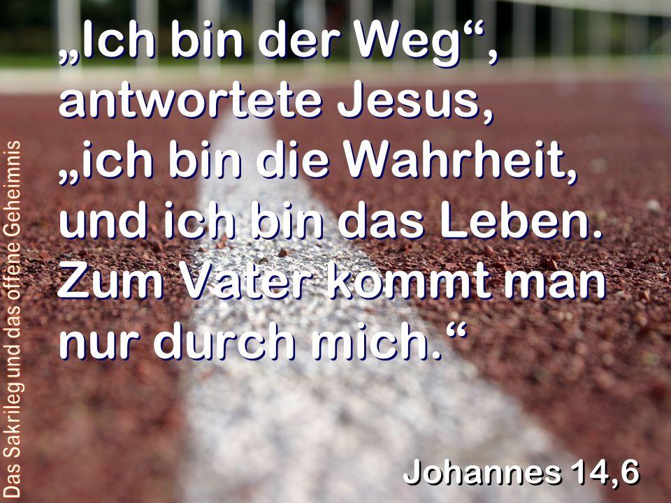 Ich bin der Weg, antwortete Jesus, ich bin die Wahrheit, und ich bin das Leben.