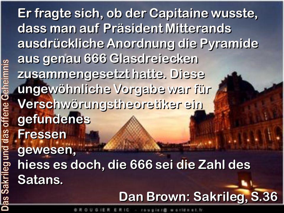Er fragte sich, ob der Capitaine wusste, dass man auf Präsident Mitterands ausdrückliche Anordnung die Pyramide aus genau 666 Glasdreiecken zusammengesetzt hatte.