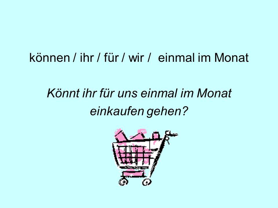 Könnt ihr für uns einmal im Monat einkaufen gehen?