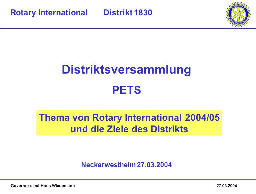Governor elect Hans Wiedemann 27.03.2004 Thema von Rotary International 2004/05 und die Ziele des Distrikts Neckarwestheim 27.03.2004 Distriktsversammlung Rotary International Distrikt 1830 PETS