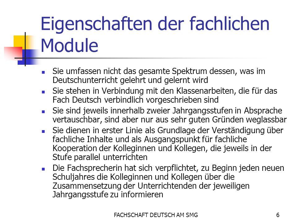 FACHSCHAFT DEUTSCH AM SMG6 Eigenschaften der fachlichen Module Sie umfassen nicht das gesamte Spektrum dessen, was im Deutschunterricht gelehrt und gelernt wird Sie stehen in Verbindung mit den Klassenarbeiten, die für das Fach Deutsch verbindlich vorgeschrieben sind Sie sind jeweils innerhalb zweier Jahrgangsstufen in Absprache vertauschbar, sind aber nur aus sehr guten Gründen weglassbar Sie dienen in erster Linie als Grundlage der Verständigung über fachliche Inhalte und als Ausgangspunkt für fachliche Kooperation der Kolleginnen und Kollegen, die jeweils in der Stufe parallel unterrichten Die Fachsprecherin hat sich verpflichtet, zu Beginn jeden neuen Schuljahres die Kolleginnen und Kollegen über die Zusammensetzung der Unterrichtenden der jeweiligen Jahrgangsstufe zu informieren