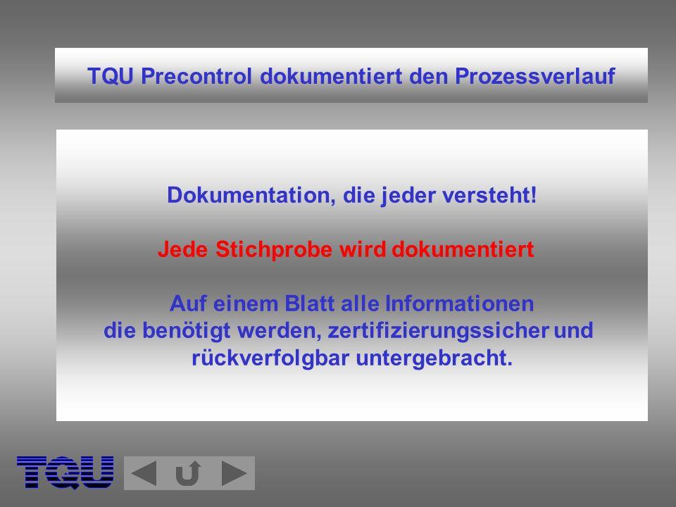 TQU Precontrol dokumentiert den Prozessverlauf Dokumentation, die jeder versteht! Jede Stichprobe wird dokumentiert Auf einem Blatt alle Informationen