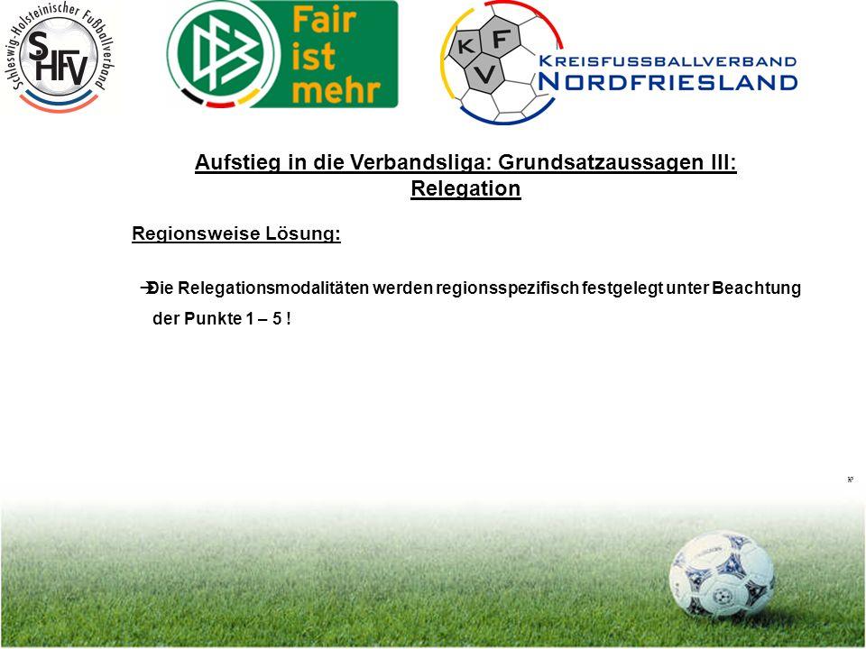 Seite 20 Aufstieg in die Verbandsliga: Grundsatzaussagen III: Relegation Regionsweise Lösung: Die Relegationsmodalitäten werden regionsspezifisch festgelegt unter Beachtung der Punkte 1 – 5 !