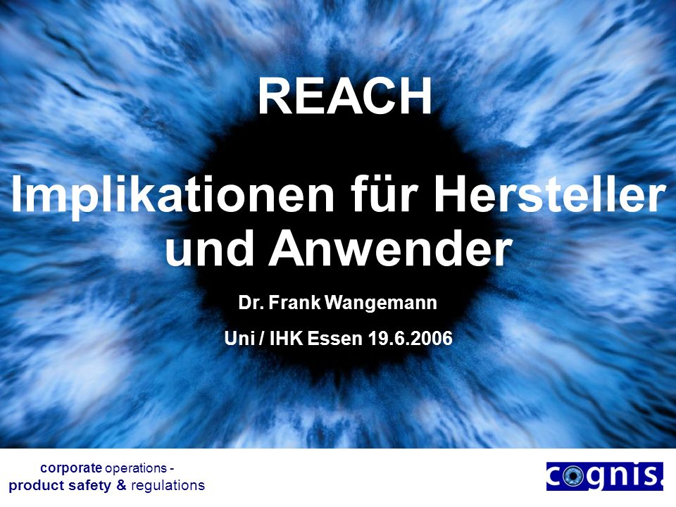 REACH Implikationen für Hersteller und Anwender Dr. Frank Wangemann Uni / IHK Essen 19.6.2006 corporate operations - product safety & regulations