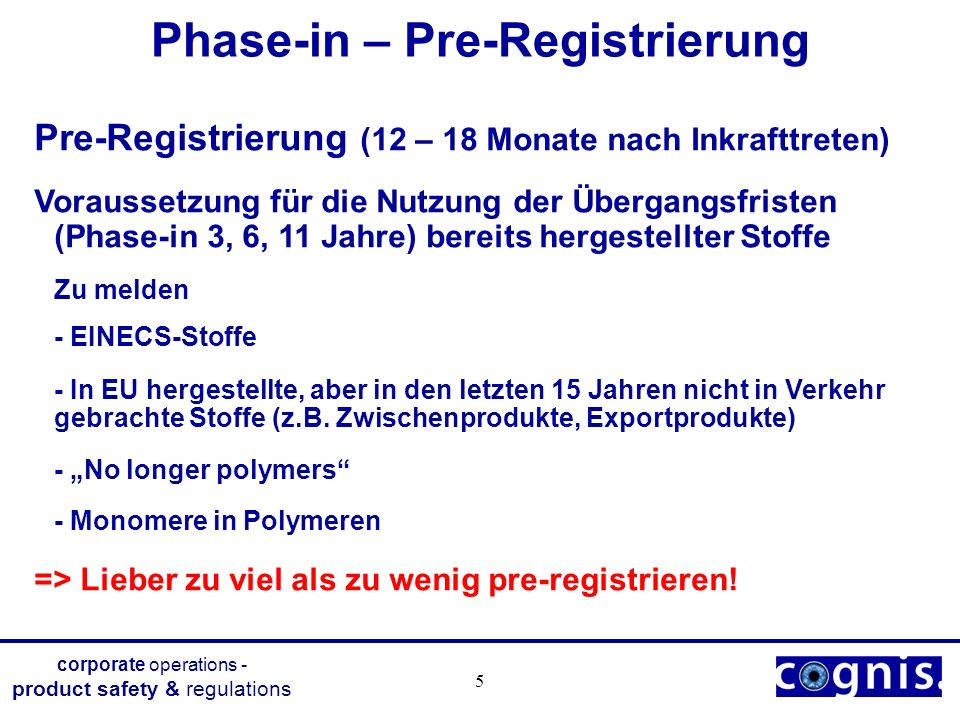 corporate operations - product safety & regulations 6 Phase-in – Pre-Registrierung Die Pre-Registrierung ist stoff- und firmenspezifisch => Jeder Hersteller / Importeur muss pre-registrieren, bei Töchtern in EU-Ländern, jede Tochter einzeln.