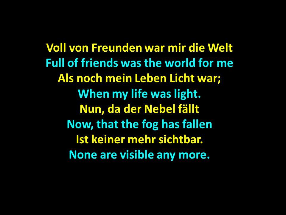 Voll von Freunden war mir die Welt Full of friends was the world for me Als noch mein Leben Licht war; When my life was light.