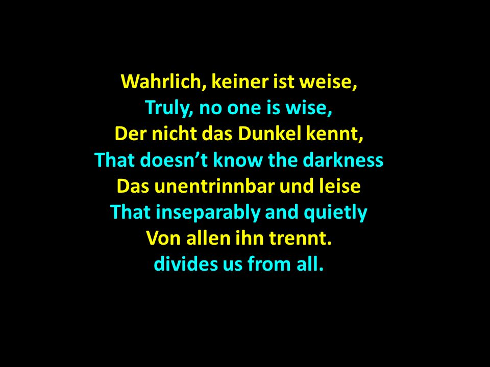 Wahrlich, keiner ist weise, Truly, no one is wise, Der nicht das Dunkel kennt, That doesnt know the darkness Das unentrinnbar und leise That inseparab