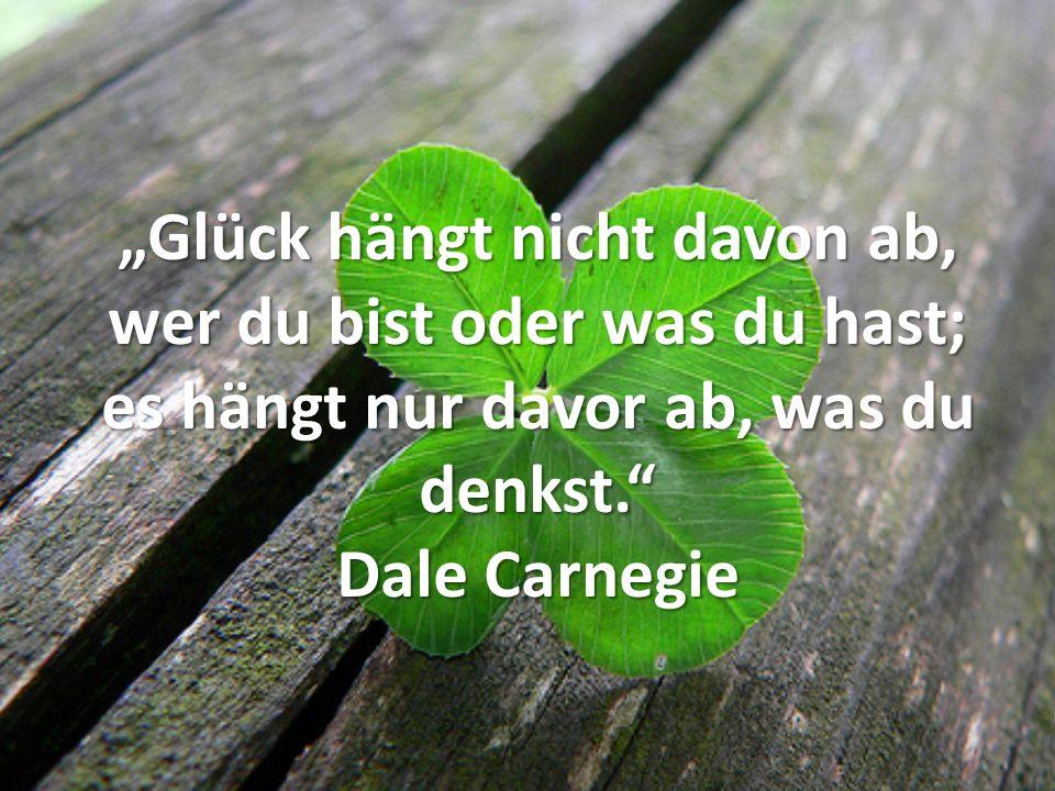 Glück hängt nicht davon ab, wer du bist oder was du hast; es hängt nur davor ab, was du denkst. Dale Carnegie