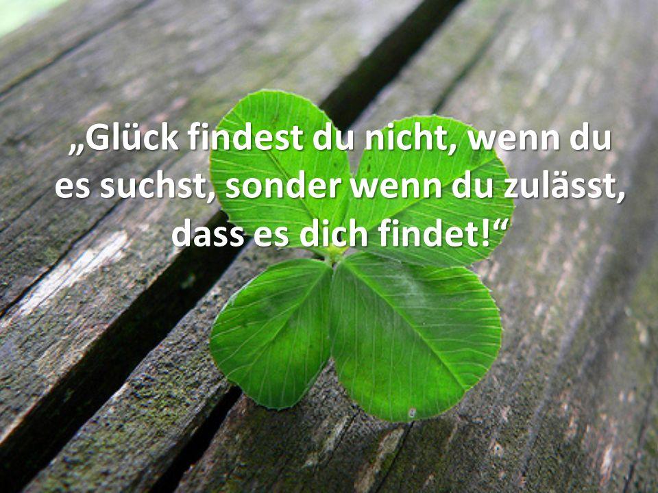 Glück findest du nicht, wenn du es suchst, sonder wenn du zulässt, dass es dich findet!