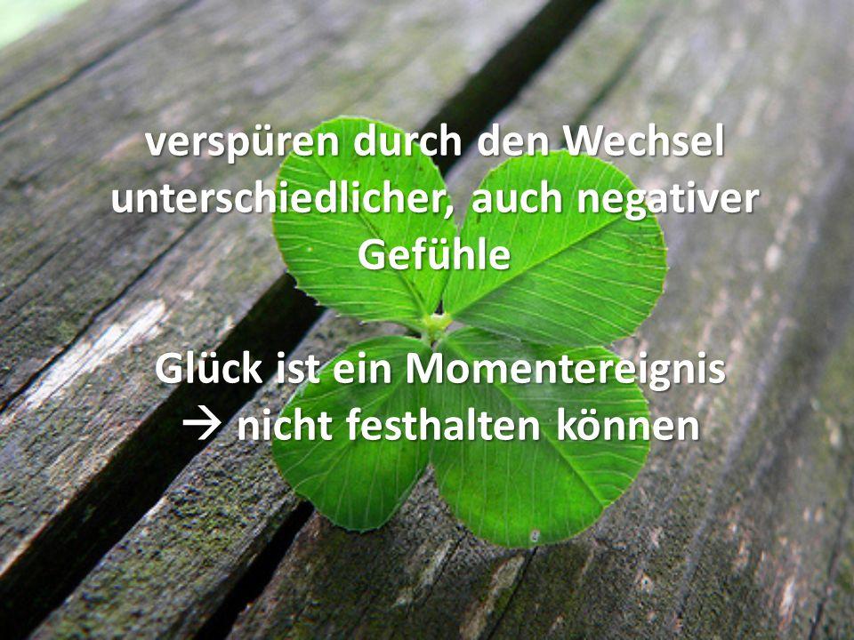 verspüren durch den Wechsel unterschiedlicher, auch negativer Gefühle Glück ist ein Momentereignis nicht festhalten können verspüren durch den Wechsel