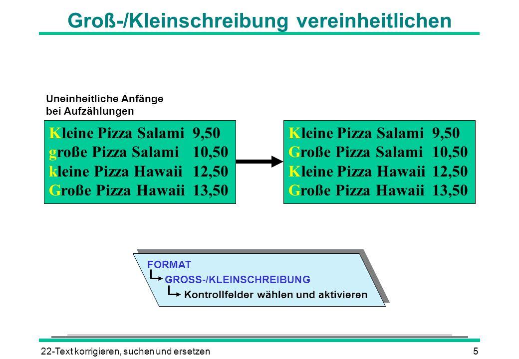 22-Text korrigieren, suchen und ersetzen5 Groß-/Kleinschreibung vereinheitlichen Kleine Pizza Salami9,50 große Pizza Salami10,50 kleine Pizza Hawaii12,50 Große Pizza Hawaii13,50 Kleine Pizza Salami9,50 Große Pizza Salami10,50 Kleine Pizza Hawaii12,50 Große Pizza Hawaii13,50 Uneinheitliche Anfänge bei Aufzählungen FORMAT GROSS-/KLEINSCHREIBUNG Kontrollfelder wählen und aktivieren