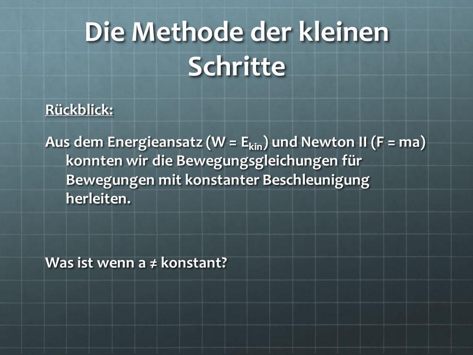 Die Methode der kleinen Schritte Rückblick: Aus dem Energieansatz (W = E kin ) und Newton II (F = ma) konnten wir die Bewegungsgleichungen für Bewegun
