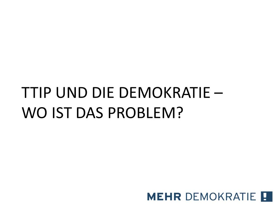 Demokratiepolitische Probleme 1.Intransparenz 2.Die Wirtschafts(lobby) als Co-Autor der Gesetzgebung 3.Investor-Staat-Klageverfahren 4.Zentralisierung der EU-Handelspolitik 5.Schwache Rolle der Parlamente 6.Lobbyismus 7.Faktische Unumkehrbarkeit TTIP und die Demokratie