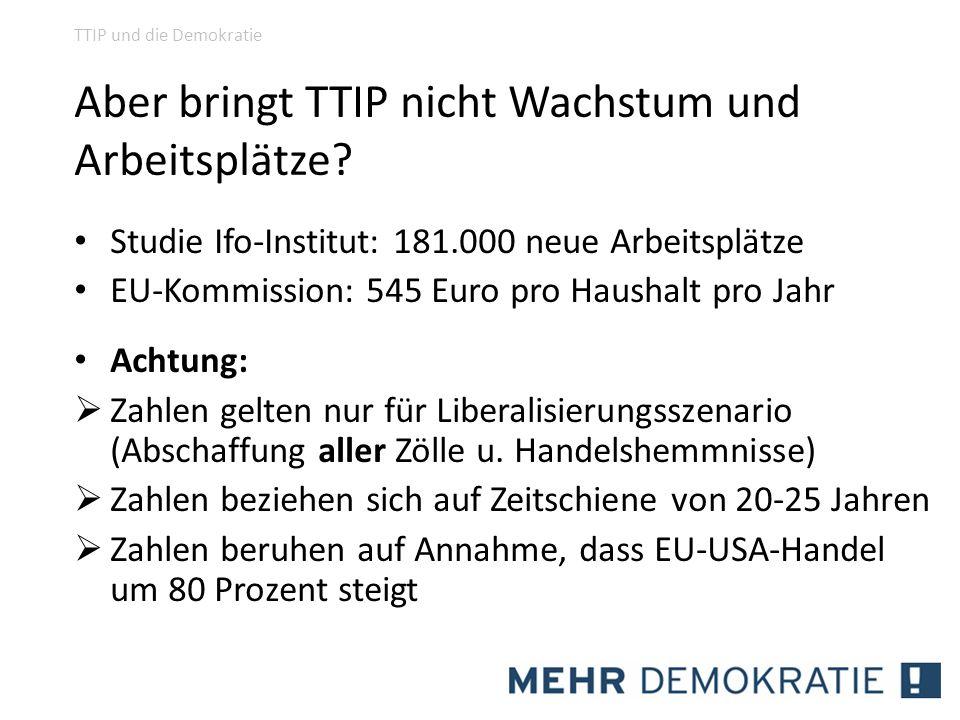 Aber bringt TTIP nicht Wachstum und Arbeitsplätze? Studie Ifo-Institut: 181.000 neue Arbeitsplätze EU-Kommission: 545 Euro pro Haushalt pro Jahr Achtu