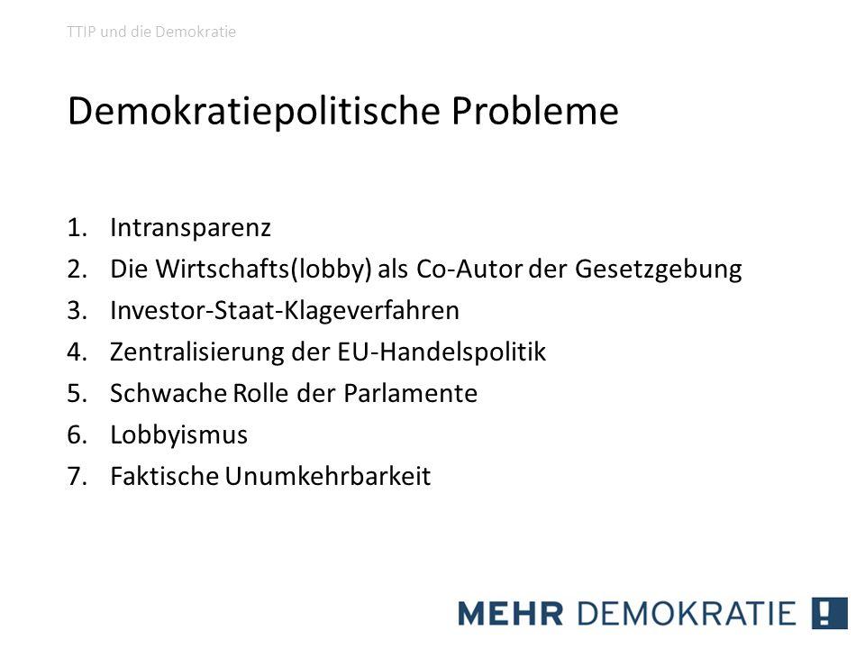 Demokratiepolitische Probleme 1.Intransparenz 2.Die Wirtschafts(lobby) als Co-Autor der Gesetzgebung 3.Investor-Staat-Klageverfahren 4.Zentralisierung