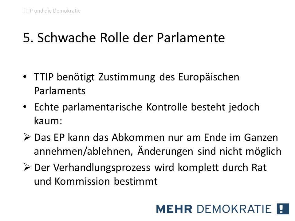 5. Schwache Rolle der Parlamente TTIP benötigt Zustimmung des Europäischen Parlaments Echte parlamentarische Kontrolle besteht jedoch kaum: Das EP kan