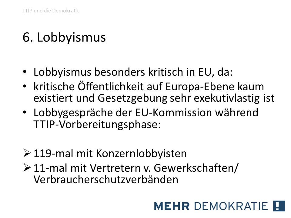 6. Lobbyismus Lobbyismus besonders kritisch in EU, da: kritische Öffentlichkeit auf Europa-Ebene kaum existiert und Gesetzgebung sehr exekutivlastig i
