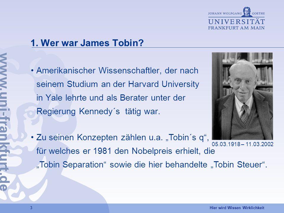 Hier wird Wissen Wirklichkeit 3 1. Wer war James Tobin? Amerikanischer Wissenschaftler, der nach seinem Studium an der Harvard University in Yale lehr