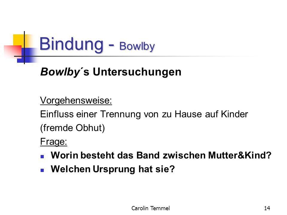 Carolin Temmel14 Bindung - Bowlby Bowlby´s Untersuchungen Vorgehensweise: Einfluss einer Trennung von zu Hause auf Kinder (fremde Obhut) Frage: Worin