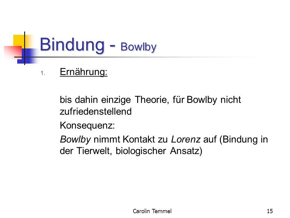 Carolin Temmel15 Bindung - Bowlby 1. Ernährung: bis dahin einzige Theorie, für Bowlby nicht zufriedenstellend Konsequenz: Bowlby nimmt Kontakt zu Lore