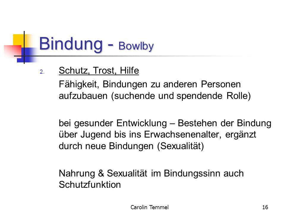 Carolin Temmel16 Bindung - Bowlby 2. Schutz, Trost, Hilfe Fähigkeit, Bindungen zu anderen Personen aufzubauen (suchende und spendende Rolle) bei gesun