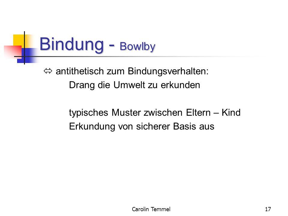 Carolin Temmel17 Bindung - Bowlby antithetisch zum Bindungsverhalten: Drang die Umwelt zu erkunden typisches Muster zwischen Eltern – Kind Erkundung v