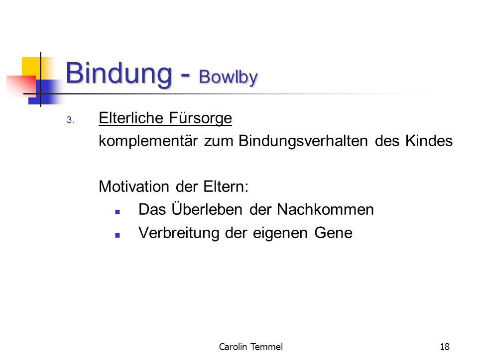 Carolin Temmel18 Bindung - Bowlby 3. Elterliche Fürsorge komplementär zum Bindungsverhalten des Kindes Motivation der Eltern: Das Überleben der Nachko