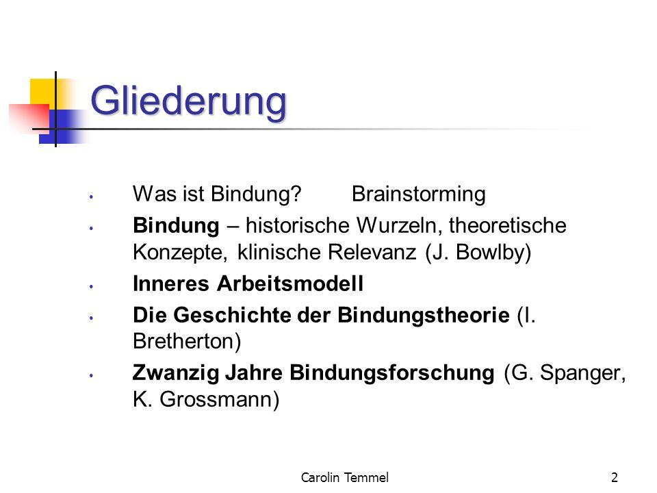 Carolin Temmel2 Gliederung Was ist Bindung?Brainstorming Bindung – historische Wurzeln, theoretische Konzepte, klinische Relevanz (J. Bowlby) Inneres