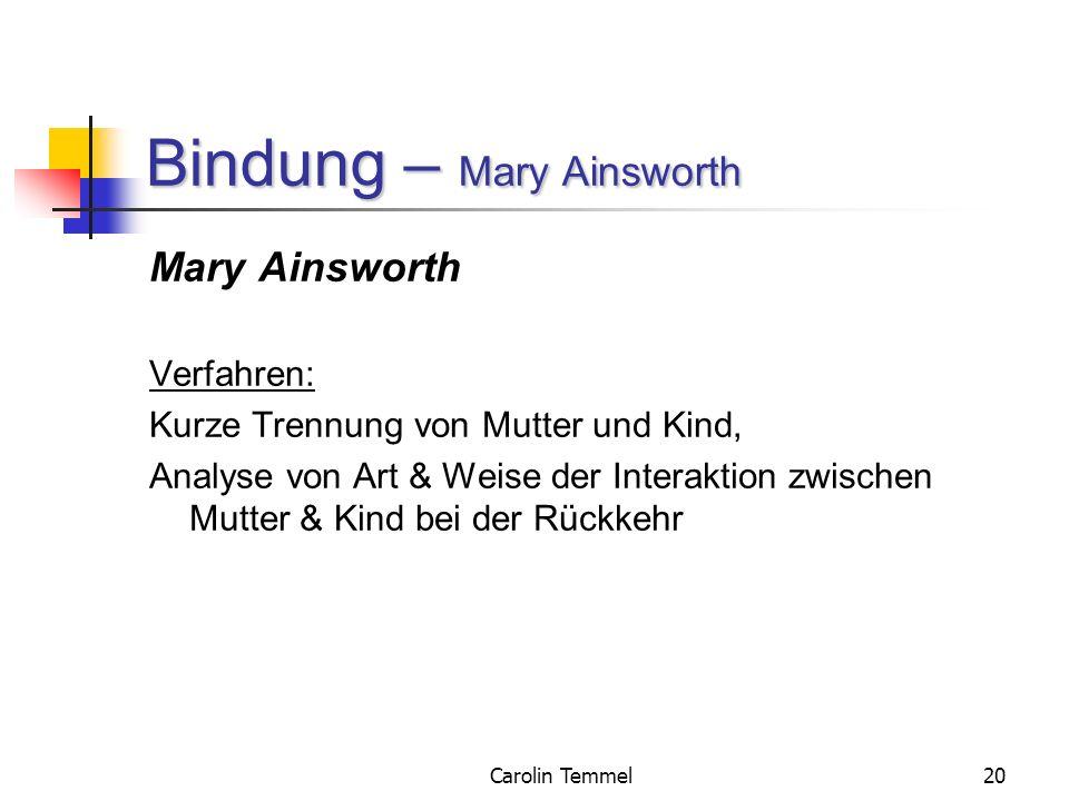 Carolin Temmel20 Bindung – Mary Ainsworth Mary Ainsworth Verfahren: Kurze Trennung von Mutter und Kind, Analyse von Art & Weise der Interaktion zwisch