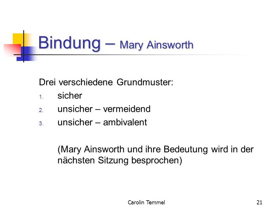 Carolin Temmel21 Bindung – Mary Ainsworth Drei verschiedene Grundmuster: 1. sicher 2. unsicher – vermeidend 3. unsicher – ambivalent (Mary Ainsworth u